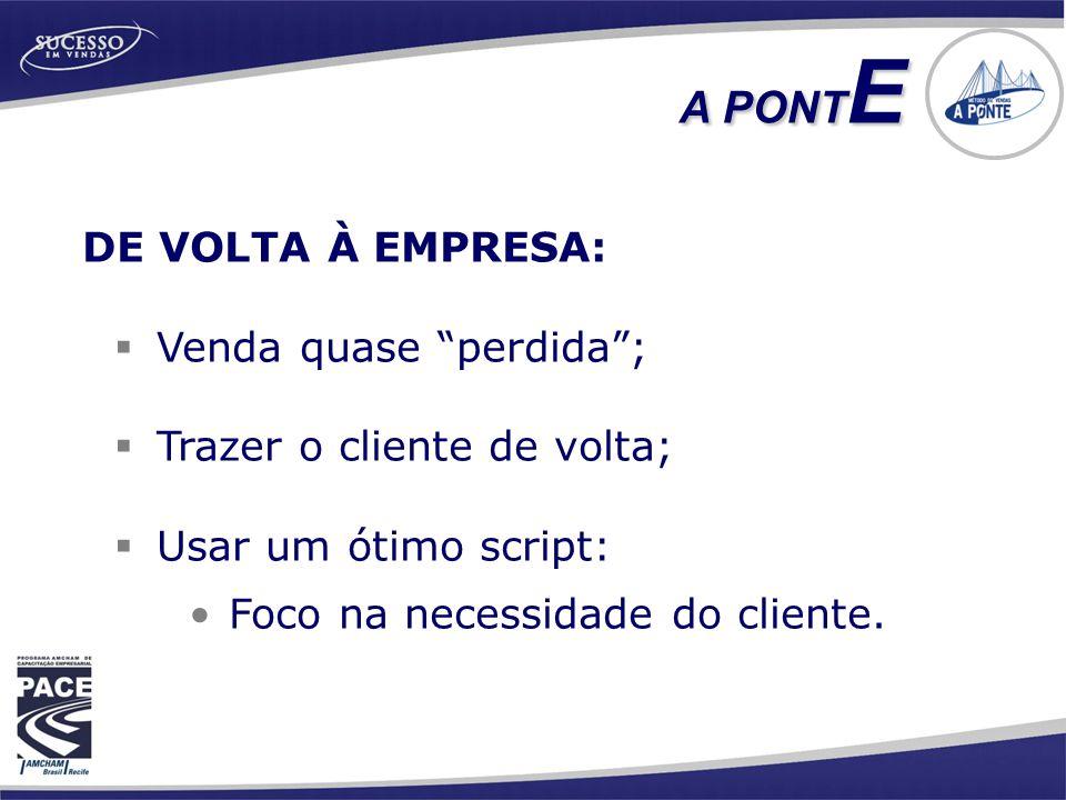 """DE VOLTA À EMPRESA:  Venda quase """"perdida"""";  Trazer o cliente de volta;  Usar um ótimo script: •Foco na necessidade do cliente. A PONT E"""