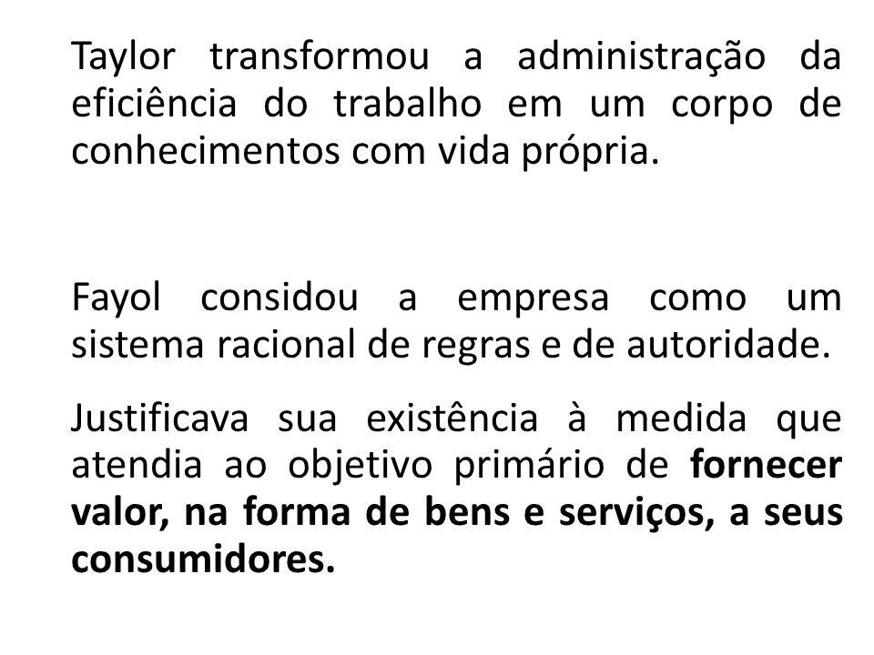 Taylor transformou a administração da eficiência do trabalho em um corpo de conhecimentos com vida própria. Fayol considou a empresa como um sistema r