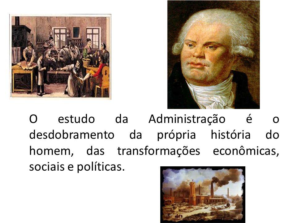 O estudo da Administração é o desdobramento da própria história do homem, das transformações econômicas, sociais e políticas.