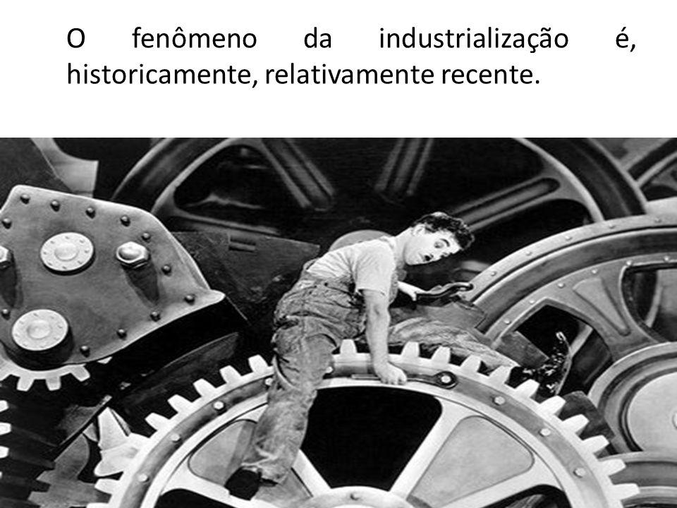 O fenômeno da industrialização é, historicamente, relativamente recente.