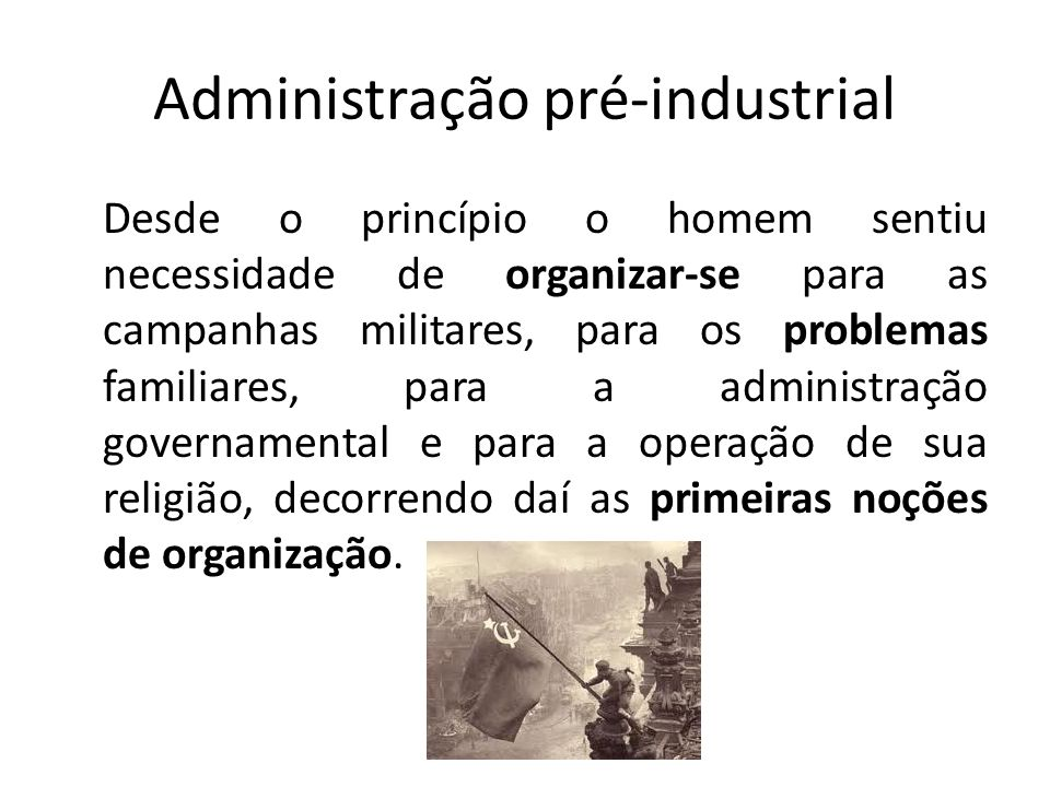 Administração pré-industrial Orientando-nos pela evolução da história, podemos situar acontecimentos que permitiram a evolução das antigas civilizações com base em princípios administrativos.