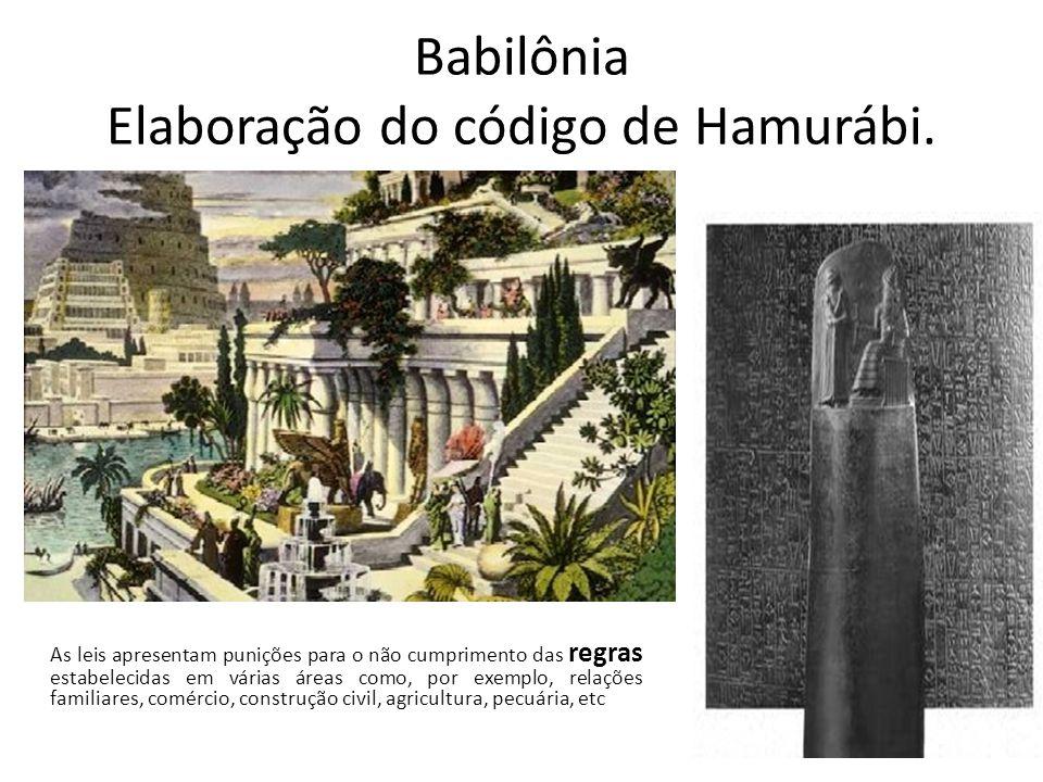 Babilônia Elaboração do código de Hamurábi. As leis apresentam punições para o não cumprimento das regras estabelecidas em várias áreas como, por exem