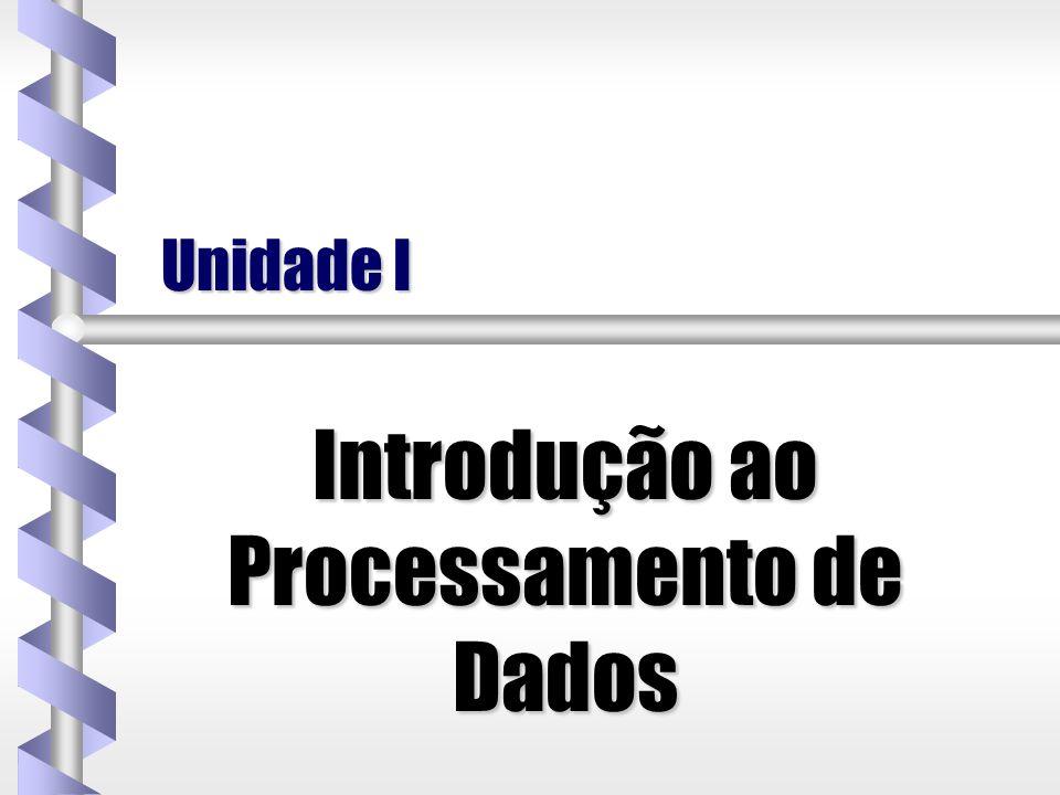 Unidade I Introdução ao Processamento de Dados