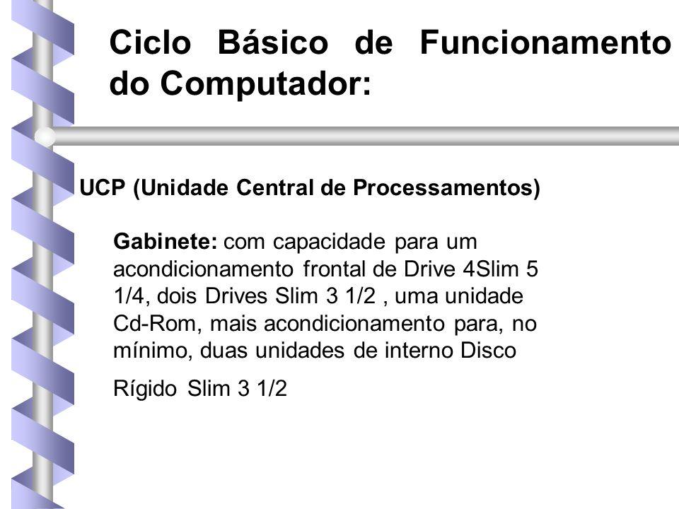Ciclo Básico de Funcionamento do Computador: UCP (Unidade Central de Processamentos) Gabinete: com capacidade para um acondicionamento frontal de Drive 4Slim 5 1/4, dois Drives Slim 3 1/2, uma unidade Cd-Rom, mais acondicionamento para, no mínimo, duas unidades de interno Disco Rígido Slim 3 1/2