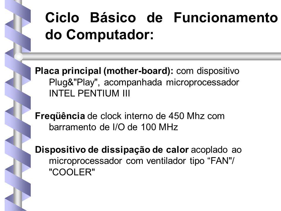 Ciclo Básico de Funcionamento do Computador: Placa principal (mother-board): com dispositivo Plug& Play , acompanhada microprocessador INTEL PENTIUM III Freqüência de clock interno de 450 Mhz com barramento de I/O de 100 MHz Dispositivo de dissipação de calor acoplado ao microprocessador com ventilador tipo FAN / COOLER