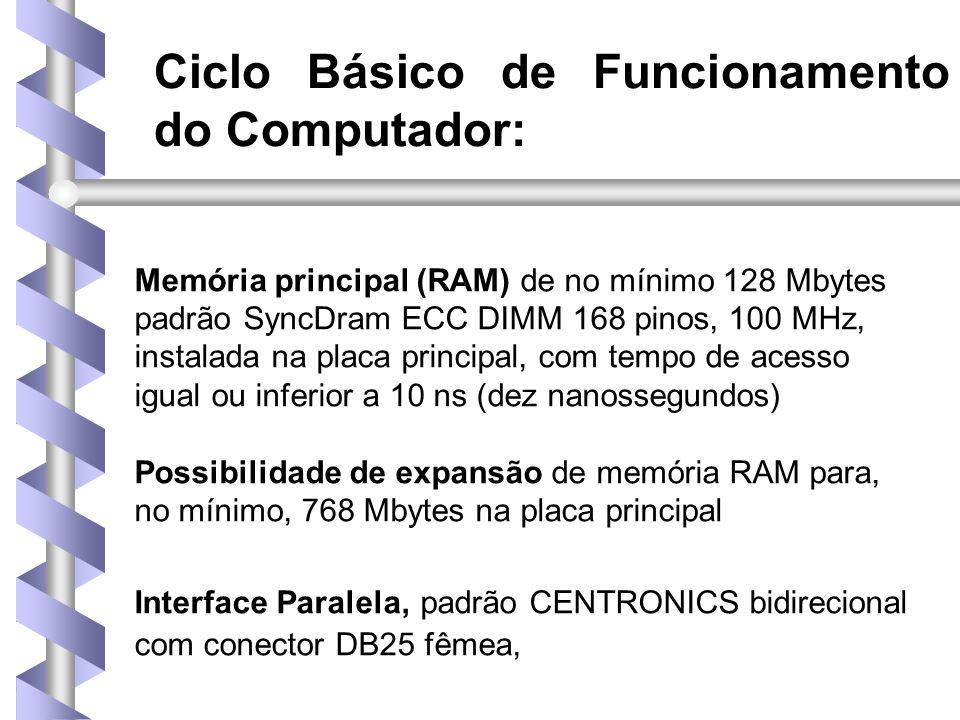 Ciclo Básico de Funcionamento do Computador: Memória principal (RAM) de no mínimo 128 Mbytes padrão SyncDram ECC DIMM 168 pinos, 100 MHz, instalada na placa principal, com tempo de acesso igual ou inferior a 10 ns (dez nanossegundos) Possibilidade de expansão de memória RAM para, no mínimo, 768 Mbytes na placa principal Interface Paralela, padrão CENTRONICS bidirecional com conector DB25 fêmea,