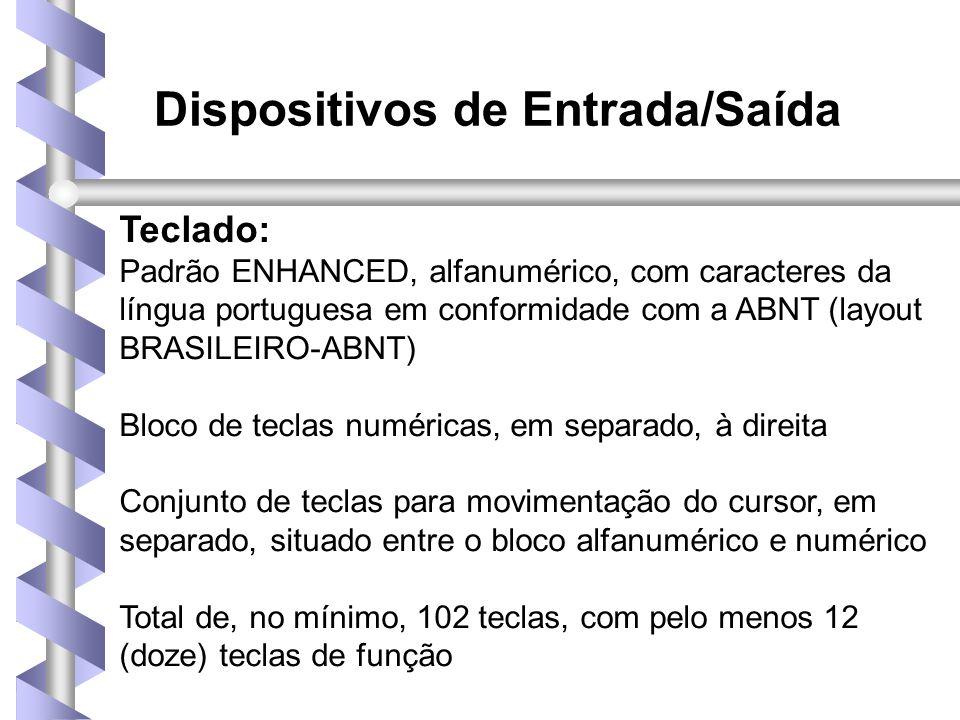 Teclado: Padrão ENHANCED, alfanumérico, com caracteres da língua portuguesa em conformidade com a ABNT (layout BRASILEIRO-ABNT) Bloco de teclas numéricas, em separado, à direita Conjunto de teclas para movimentação do cursor, em separado, situado entre o bloco alfanumérico e numérico Total de, no mínimo, 102 teclas, com pelo menos 12 (doze) teclas de função