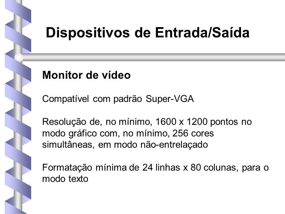 Dispositivos de Entrada/Saída Monitor de vídeo Compatível com padrão Super-VGA Resolução de, no mínimo, 1600 x 1200 pontos no modo gráfico com, no mínimo, 256 cores simultâneas, em modo não-entrelaçado Formatação mínima de 24 linhas x 80 colunas, para o modo texto