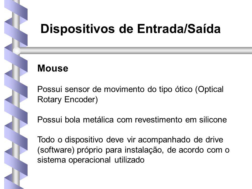 Dispositivos de Entrada/Saída Mouse Possui sensor de movimento do tipo ótico (Optical Rotary Encoder) Possui bola metálica com revestimento em silicone Todo o dispositivo deve vir acompanhado de drive (software) próprio para instalação, de acordo com o sistema operacional utilizado