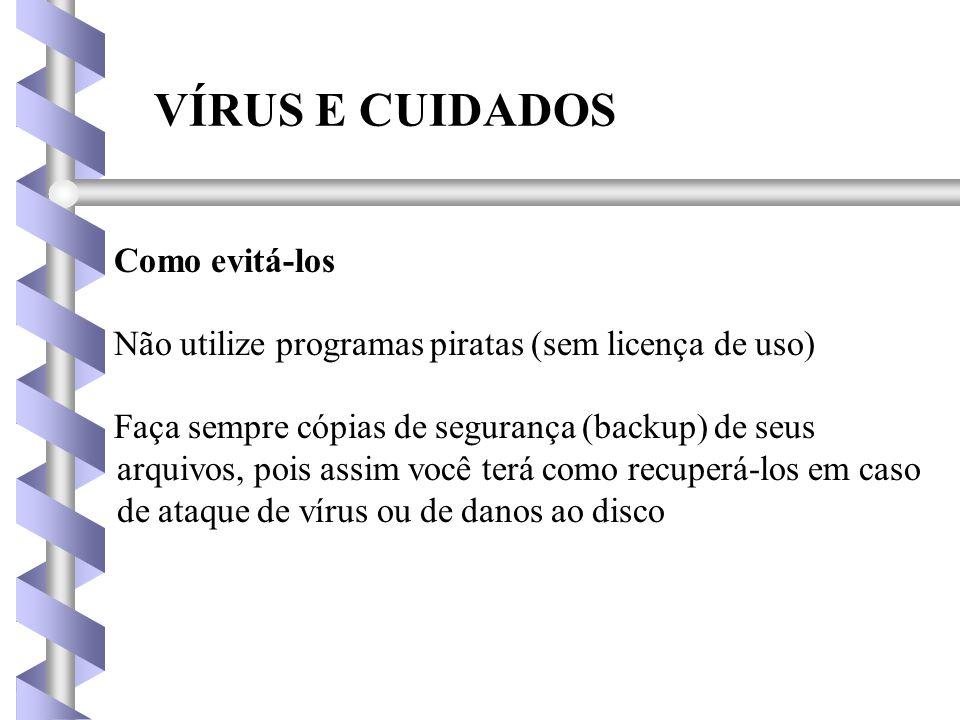 VÍRUS E CUIDADOS Como evitá-los Não utilize programas piratas (sem licença de uso) Faça sempre cópias de segurança (backup) de seus arquivos, pois assim você terá como recuperá-los em caso de ataque de vírus ou de danos ao disco