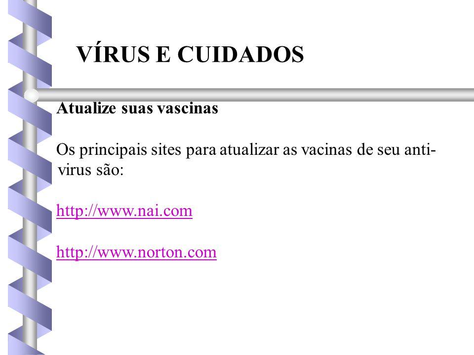 VÍRUS E CUIDADOS Atualize suas vascinas Os principais sites para atualizar as vacinas de seu anti- virus são: http://www.nai.com http://www.norton.com
