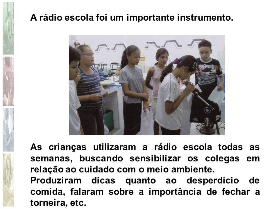 A rádio escola foi um importante instrumento. As crianças utilizaram a rádio escola todas as semanas, buscando sensibilizar os colegas em relação ao c