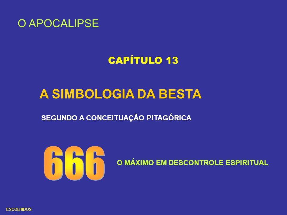 O APOCALIPSE CAPÍTULO 13 A SIMBOLOGIA DA BESTA SEGUNDO A CONCEITUAÇÃO PITAGÓRICA O MÁXIMO EM DESCONTROLE ESPIRITUAL ESCOLHIDOS