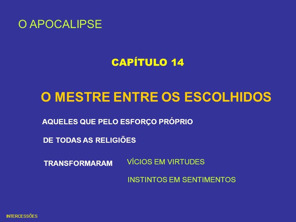 O APOCALIPSE CAPÍTULO 14 O MESTRE ENTRE OS ESCOLHIDOS AQUELES QUE PELO ESFORÇO PRÓPRIO DE TODAS AS RELIGIÕES TRANSFORMARAM VÍCIOS EM VIRTUDES INSTINTO