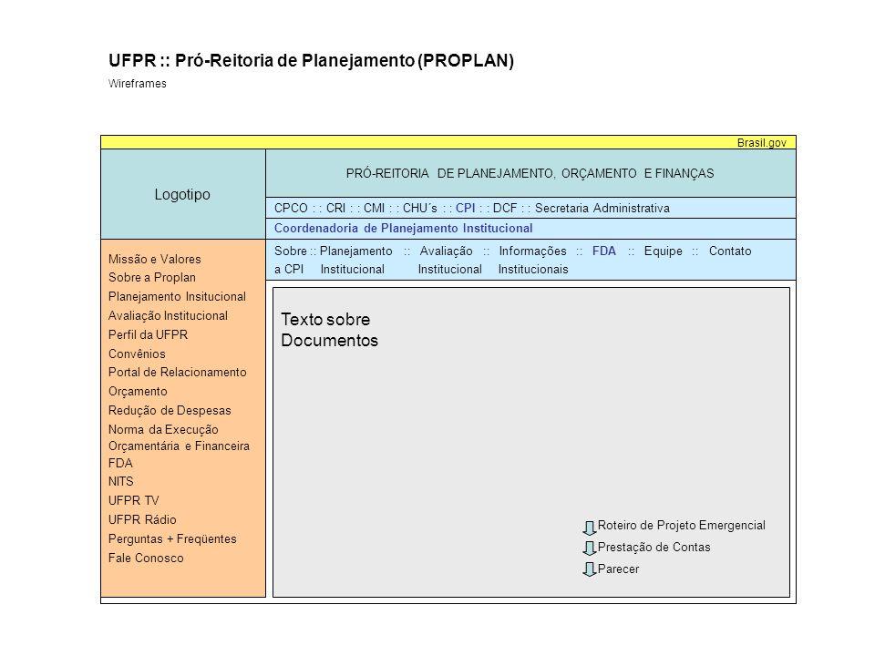 Logotipo PRÓ-REITORIA DE PLANEJAMENTO, ORÇAMENTO E FINANÇAS Missão e Valores Sobre a Proplan Planejamento Insitucional Avaliação Institucional Perfil da UFPR Convênios Portal de Relacionamento Orçamento Redução de Despesas Norma da Execução Orçamentária e Financeira FDA NITS UFPR TV UFPR Rádio Perguntas + Freqüentes Fale Conosco Brasil.gov CPCO : : CRI : : CMI : : CHU´s : : CPI : : DCF : : Secretaria Administrativa Notícia 1Notícia 2 Notícia 3Notícia 4 Notícia 5 UFPR :: Pró-Reitoria de Planejamento (PROPLAN) Wireframes Wireframe 01: Home Ver.: 1.0 Autor: Francisco D.
