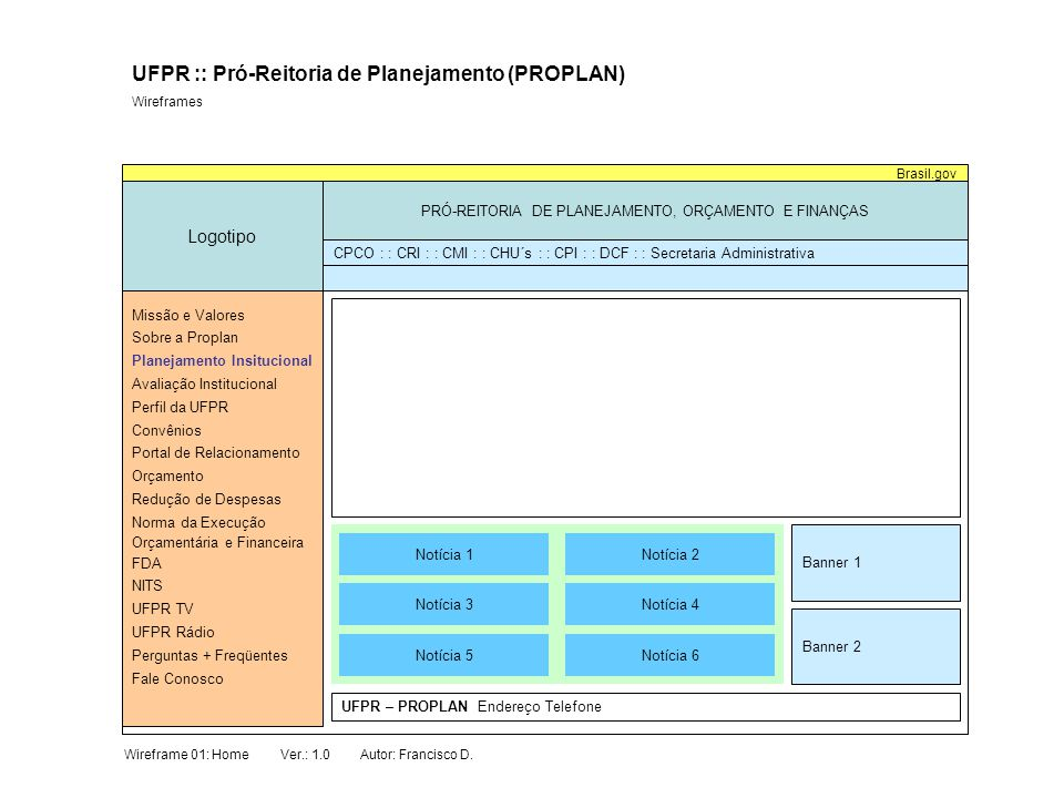 Sobre o Planejamento Institucional Logotipo PRÓ-REITORIA DE PLANEJAMENTO, ORÇAMENTO E FINANÇAS Brasil.gov UFPR :: Pró-Reitoria de Planejamento (PROPLAN) Wireframes Coordenadoria de Planejamento Institucional Missão e Valores Sobre a Proplan Planejamento Insitucional Avaliação Institucional Perfil da UFPR Convênios Portal de Relacionamento Orçamento Redução de Despesas Norma da Execução Orçamentária e Financeira FDA NITS UFPR TV UFPR Rádio Perguntas + Freqüentes Fale Conosco CPCO : : CRI : : CMI : : CHU´s : : CPI : : DCF : : Secretaria Administrativa Sobre :: Planejamento :: Avaliação :: Informações :: FDA :: Equipe :: Contato a CPI Institucional Institucional Institucionais