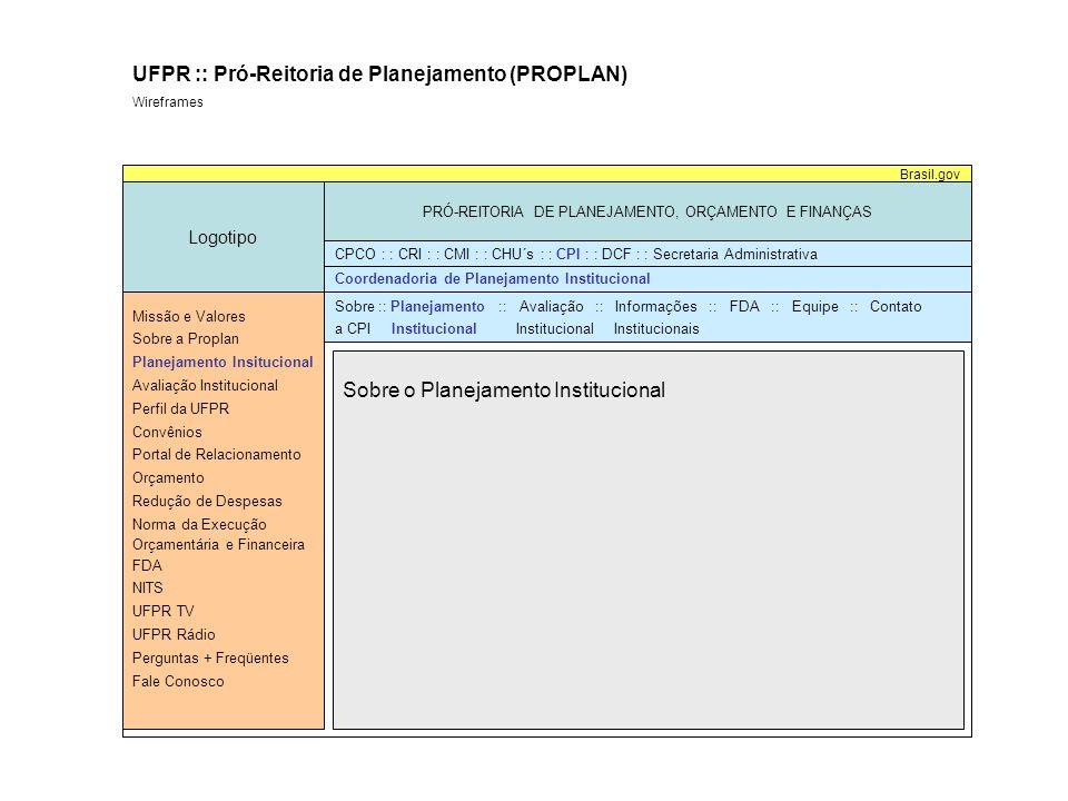 Sobre o Planejamento Institucional Logotipo PRÓ-REITORIA DE PLANEJAMENTO, ORÇAMENTO E FINANÇAS Brasil.gov UFPR :: Pró-Reitoria de Planejamento (PROPLAN) Wireframes Coordenadoria de Planejamento Institucional Missão e Valores Sobre a Proplan Planejamento Insitucional Avaliação Institucional Perfil da UFPR Convênios Portal de Relacionamento Orçamento Redução de Despesas Norma da Execução Orçamentária e Financeira FDA NITS UFPR TV UFPR Rádio Perguntas + Freqüentes Fale Conosco CPCO : : CRI : : CMI : : CHU´s : : CPI : : DCF : : Secretaria Administrativa Sobre :: Planejamento :: Avaliação :: Informações :: FDA :: Equipe :: Contato a CPI Institucional Institucional Institucionais Roteiro de Projetos Plano de Gestão PDI