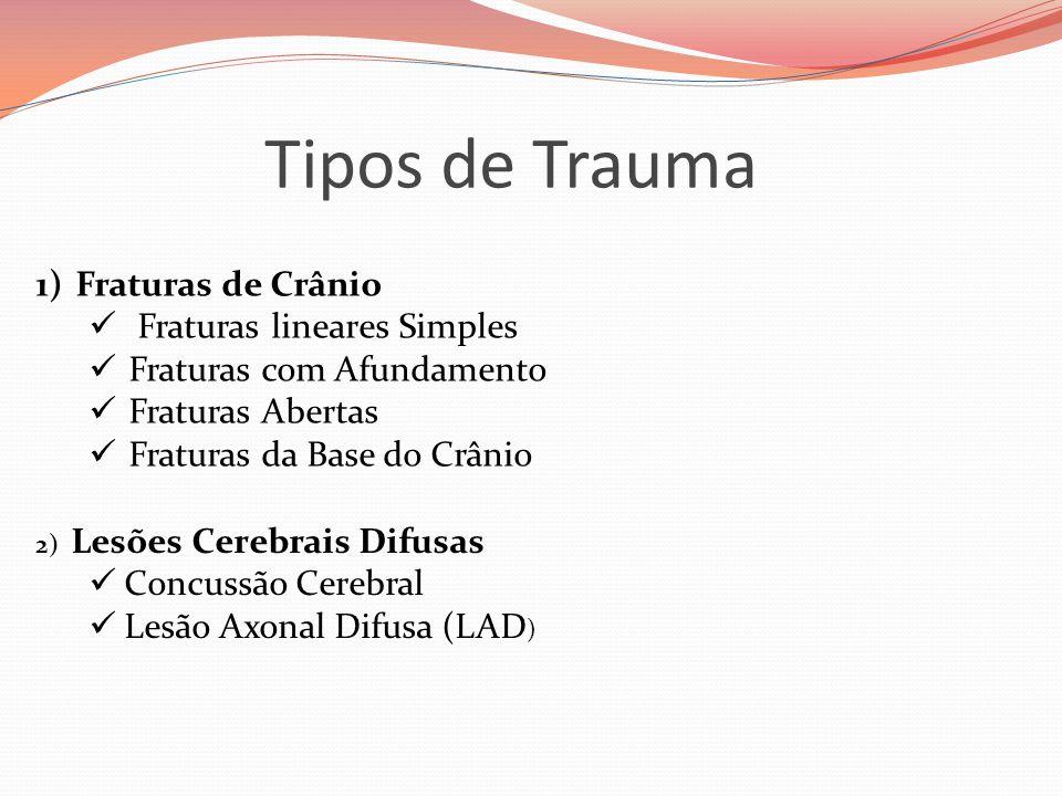 Tipos de Trauma 1)Fraturas de Crânio  Fraturas lineares Simples  Fraturas com Afundamento  Fraturas Abertas  Fraturas da Base do Crânio 2) Lesões Cerebrais Difusas  Concussão Cerebral  Lesão Axonal Difusa (LAD )