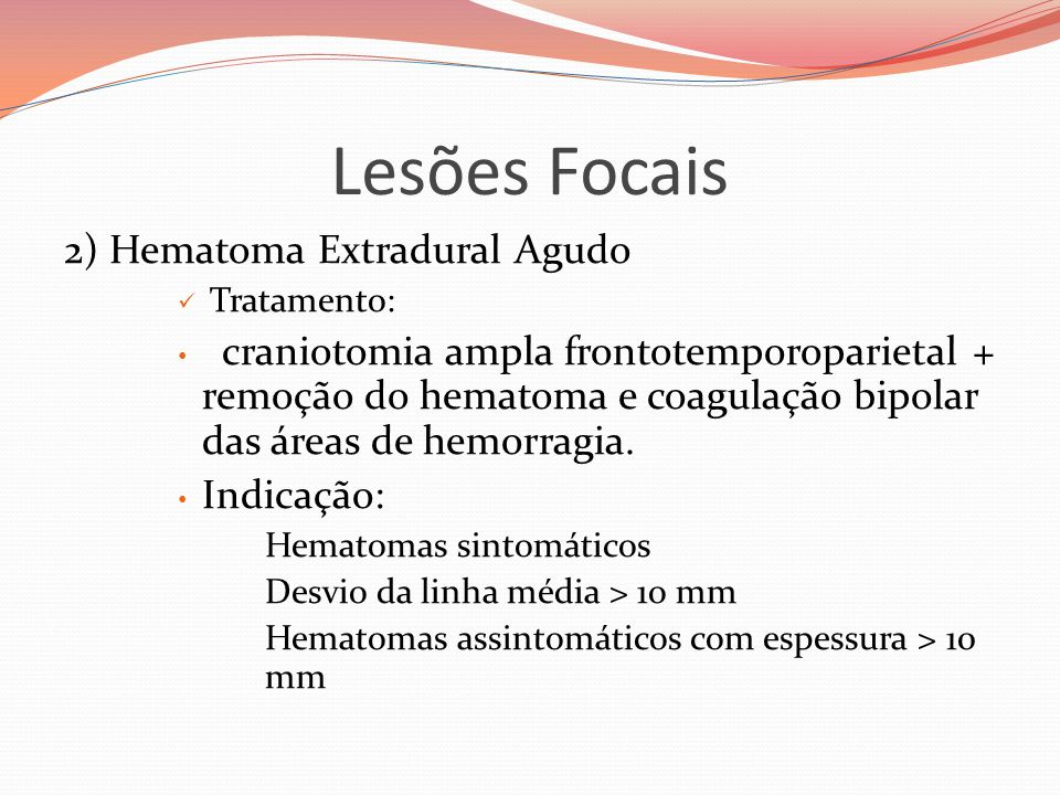 Lesões Focais 2) Hematoma Extradural Agudo  Tratamento: • craniotomia ampla frontotemporoparietal + remoção do hematoma e coagulação bipolar das áreas de hemorragia.