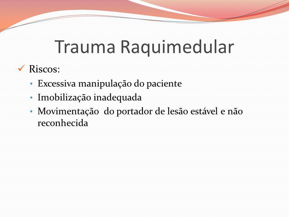 Trauma Raquimedular  Riscos: • Excessiva manipulação do paciente • Imobilização inadequada • Movimentação do portador de lesão estável e não reconhecida