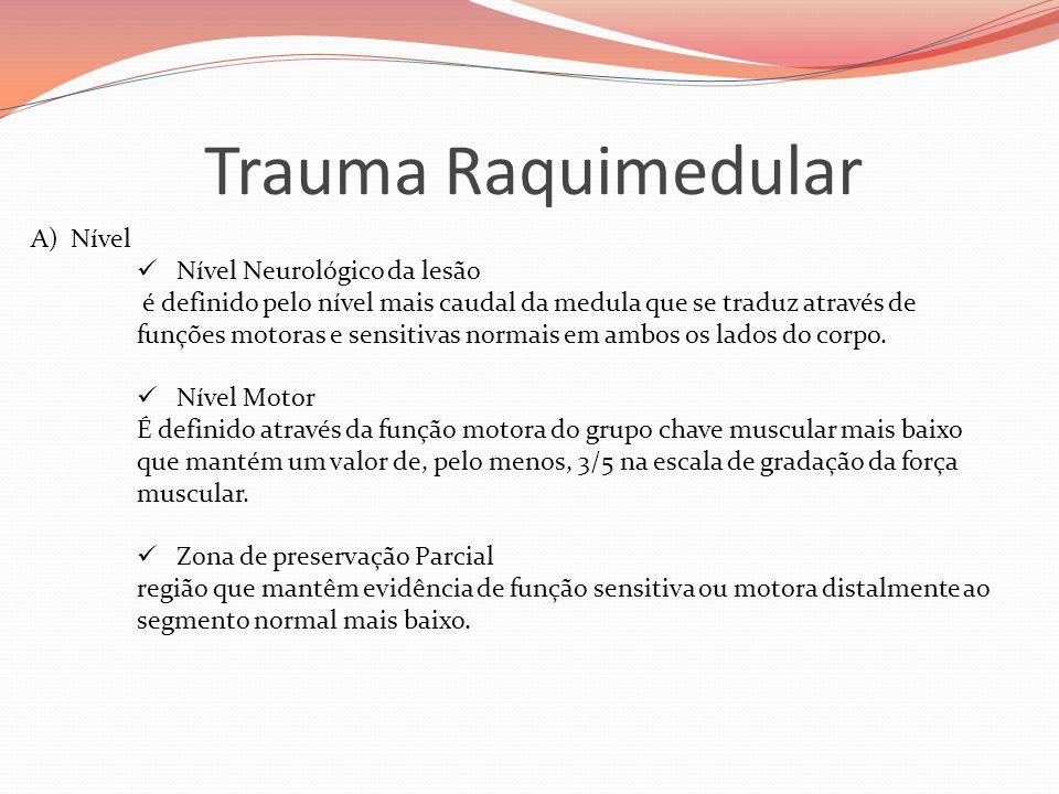 Trauma Raquimedular A)Nível  Nível Neurológico da lesão é definido pelo nível mais caudal da medula que se traduz através de funções motoras e sensitivas normais em ambos os lados do corpo.