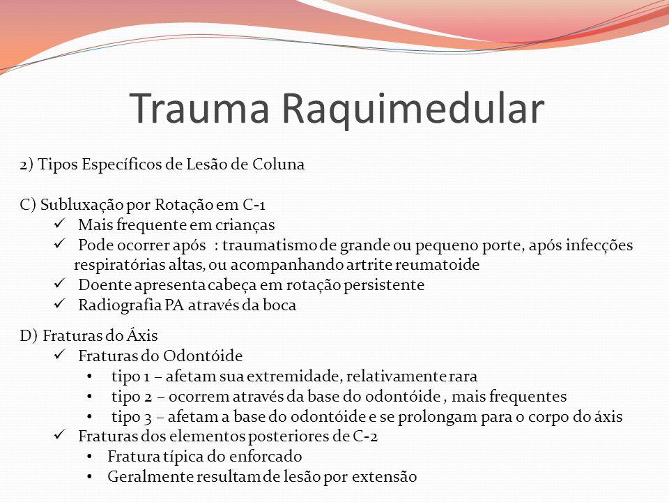 Trauma Raquimedular 2) Tipos Específicos de Lesão de Coluna C) Subluxação por Rotação em C-1  Mais frequente em crianças  Pode ocorrer após : traumatismo de grande ou pequeno porte, após infecções respiratórias altas, ou acompanhando artrite reumatoide  Doente apresenta cabeça em rotação persistente  Radiografia PA através da boca D) Fraturas do Áxis  Fraturas do Odontóide • tipo 1 – afetam sua extremidade, relativamente rara • tipo 2 – ocorrem através da base do odontóide, mais frequentes • tipo 3 – afetam a base do odontóide e se prolongam para o corpo do áxis  Fraturas dos elementos posteriores de C-2 • Fratura típica do enforcado • Geralmente resultam de lesão por extensão