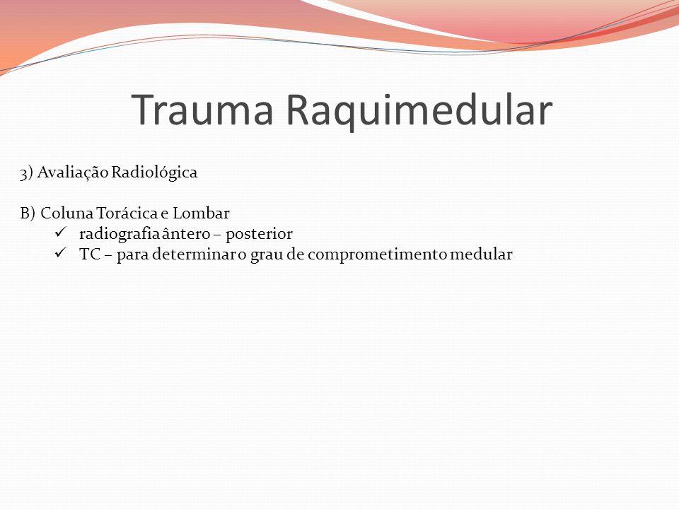 Trauma Raquimedular 3) Avaliação Radiológica B) Coluna Torácica e Lombar  radiografia ântero – posterior  TC – para determinar o grau de comprometim