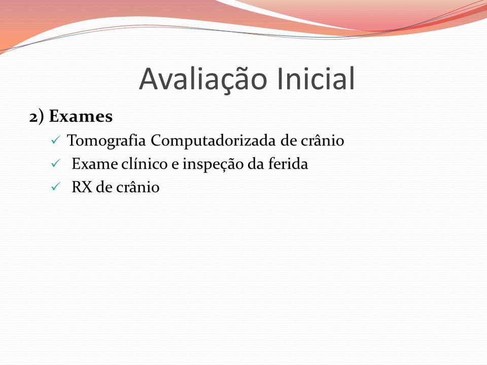 Avaliação Inicial 2) Exames  Tomografia Computadorizada de crânio  Exame clínico e inspeção da ferida  RX de crânio