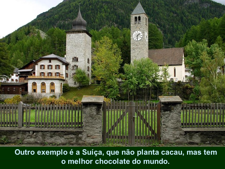 Outro exemplo é a Suíça, que não planta cacau, mas tem o melhor chocolate do mundo.
