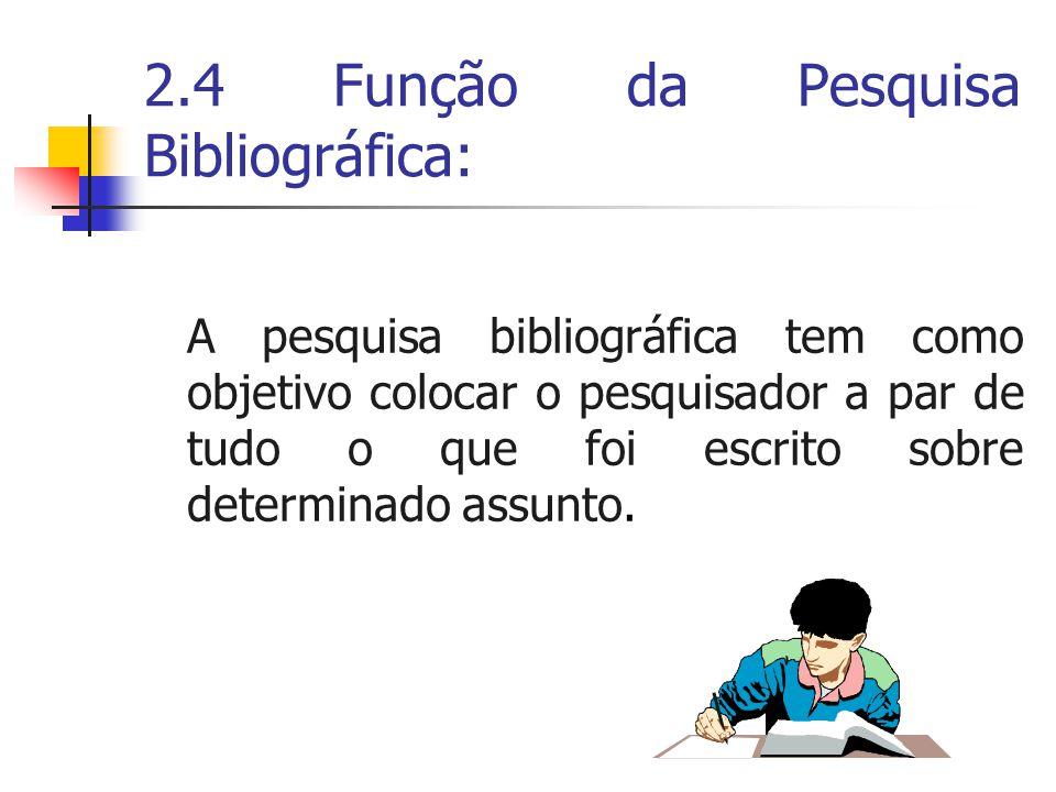 2.4 Função da Pesquisa Bibliográfica: A pesquisa bibliográfica tem como objetivo colocar o pesquisador a par de tudo o que foi escrito sobre determinado assunto.