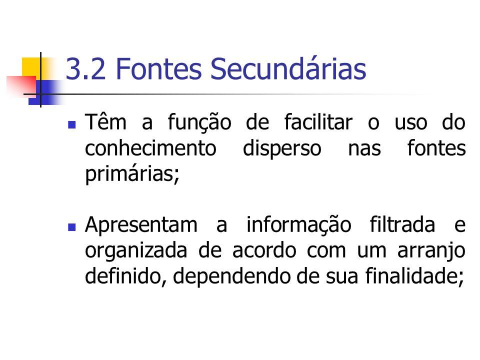 3.2 Fontes Secundárias  Têm a função de facilitar o uso do conhecimento disperso nas fontes primárias;  Apresentam a informação filtrada e organizada de acordo com um arranjo definido, dependendo de sua finalidade;