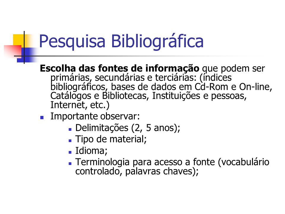 Pesquisa Bibliográfica Escolha das fontes de informação que podem ser primárias, secundárias e terciárias: (índices bibliográficos, bases de dados em Cd-Rom e On-line, Catálogos e Bibliotecas, Instituições e pessoas, Internet, etc.)  Importante observar:  Delimitações (2, 5 anos);  Tipo de material;  Idioma;  Terminologia para acesso a fonte (vocabulário controlado, palavras chaves);