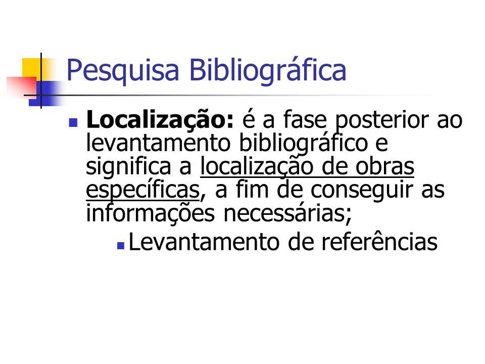 Pesquisa Bibliográfica  Localização: é a fase posterior ao levantamento bibliográfico e significa a localização de obras específicas, a fim de conseguir as informações necessárias;  Levantamento de referências