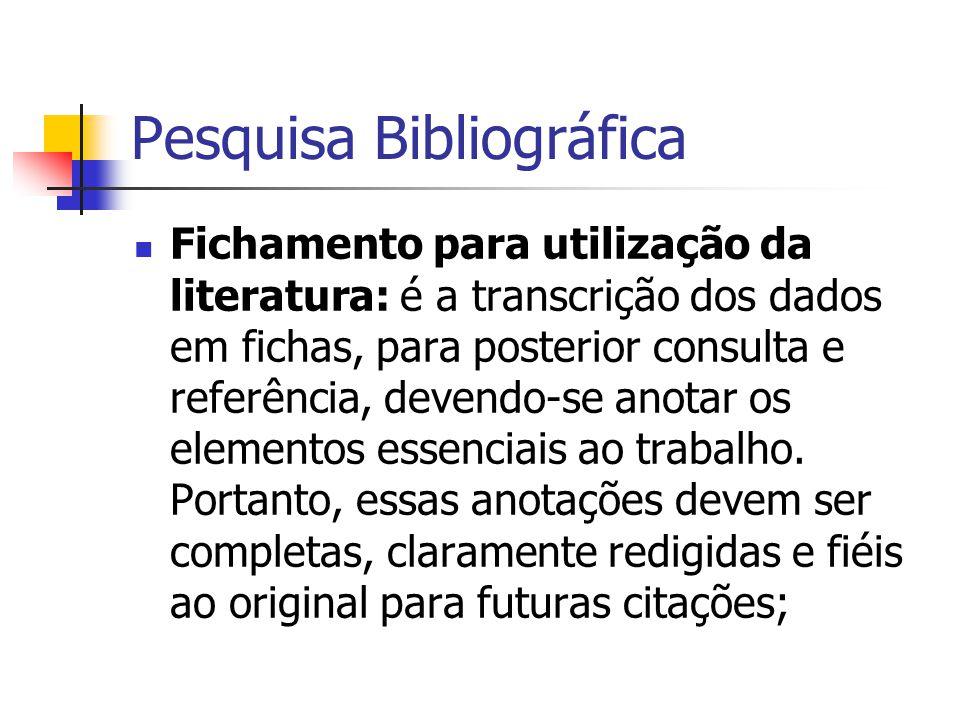 Pesquisa Bibliográfica  Fichamento para utilização da literatura: é a transcrição dos dados em fichas, para posterior consulta e referência, devendo-se anotar os elementos essenciais ao trabalho.