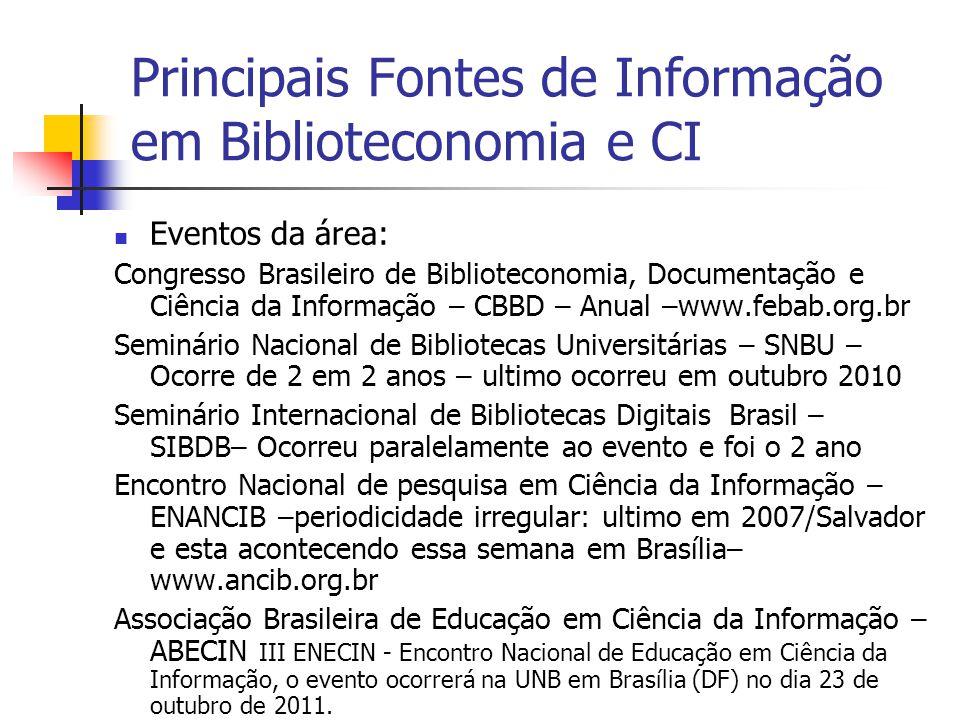 Principais Fontes de Informação em Biblioteconomia e CI  Eventos da área: Congresso Brasileiro de Biblioteconomia, Documentação e Ciência da Informação – CBBD – Anual –www.febab.org.br Seminário Nacional de Bibliotecas Universitárias – SNBU – Ocorre de 2 em 2 anos – ultimo ocorreu em outubro 2010 Seminário Internacional de Bibliotecas Digitais Brasil – SIBDB– Ocorreu paralelamente ao evento e foi o 2 ano Encontro Nacional de pesquisa em Ciência da Informação – ENANCIB –periodicidade irregular: ultimo em 2007/Salvador e esta acontecendo essa semana em Brasília– www.ancib.org.br Associação Brasileira de Educação em Ciência da Informação – ABECIN III ENECIN - Encontro Nacional de Educação em Ciência da Informação, o evento ocorrerá na UNB em Brasília (DF) no dia 23 de outubro de 2011.