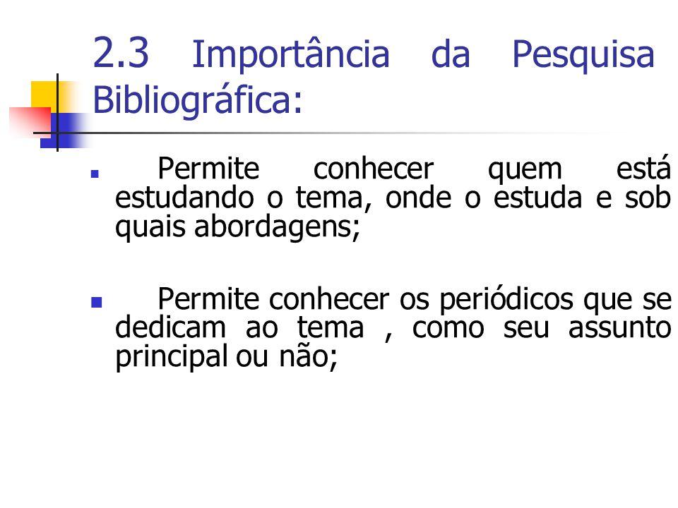 2.3 Importância da Pesquisa Bibliográfica:  Permite conhecer quem está estudando o tema, onde o estuda e sob quais abordagens;  Permite conhecer os periódicos que se dedicam ao tema, como seu assunto principal ou não;