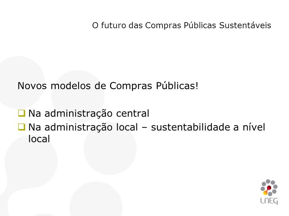 O futuro das Compras Públicas Sustentáveis Novos modelos de Compras Públicas!  Na administração central  Na administração local – sustentabilidade a
