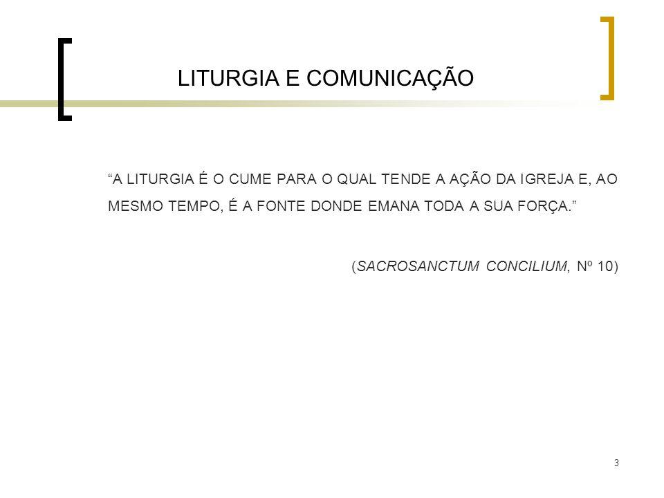 3 LITURGIA E COMUNICAÇÃO A LITURGIA É O CUME PARA O QUAL TENDE A AÇÃO DA IGREJA E, AO MESMO TEMPO, É A FONTE DONDE EMANA TODA A SUA FORÇA. (SACROSANCTUM CONCILIUM, Nº 10)