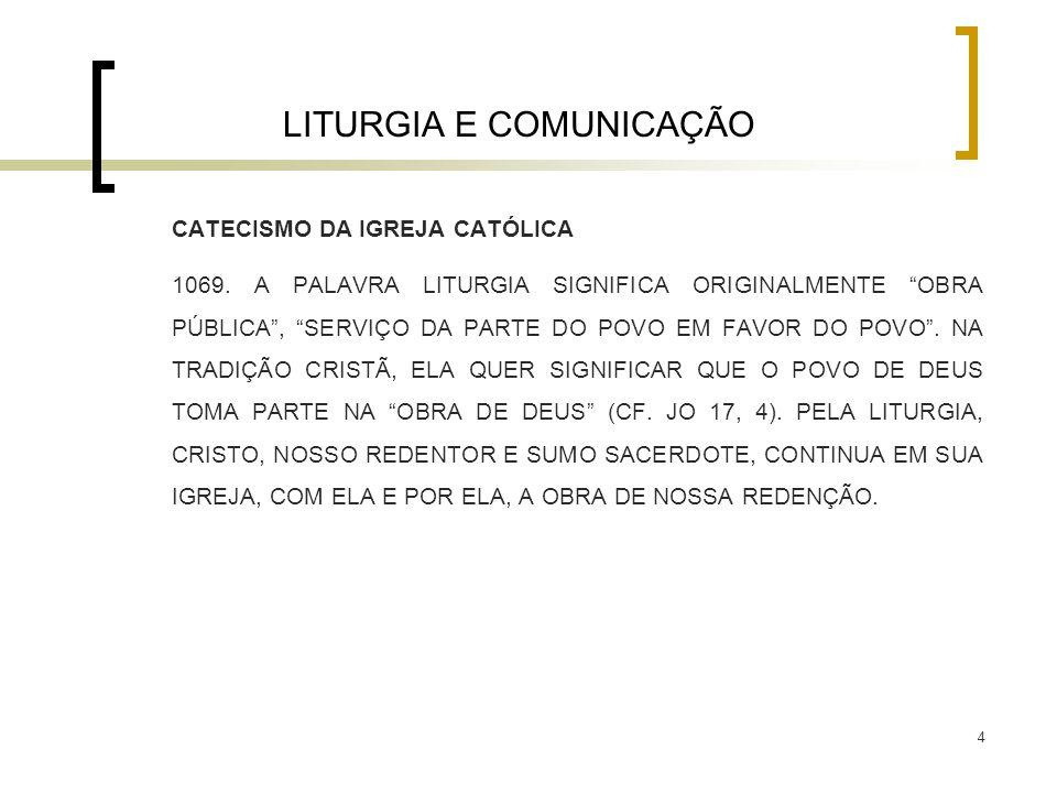 """4 LITURGIA E COMUNICAÇÃO CATECISMO DA IGREJA CATÓLICA 1069. A PALAVRA LITURGIA SIGNIFICA ORIGINALMENTE """"OBRA PÚBLICA"""", """"SERVIÇO DA PARTE DO POVO EM FA"""