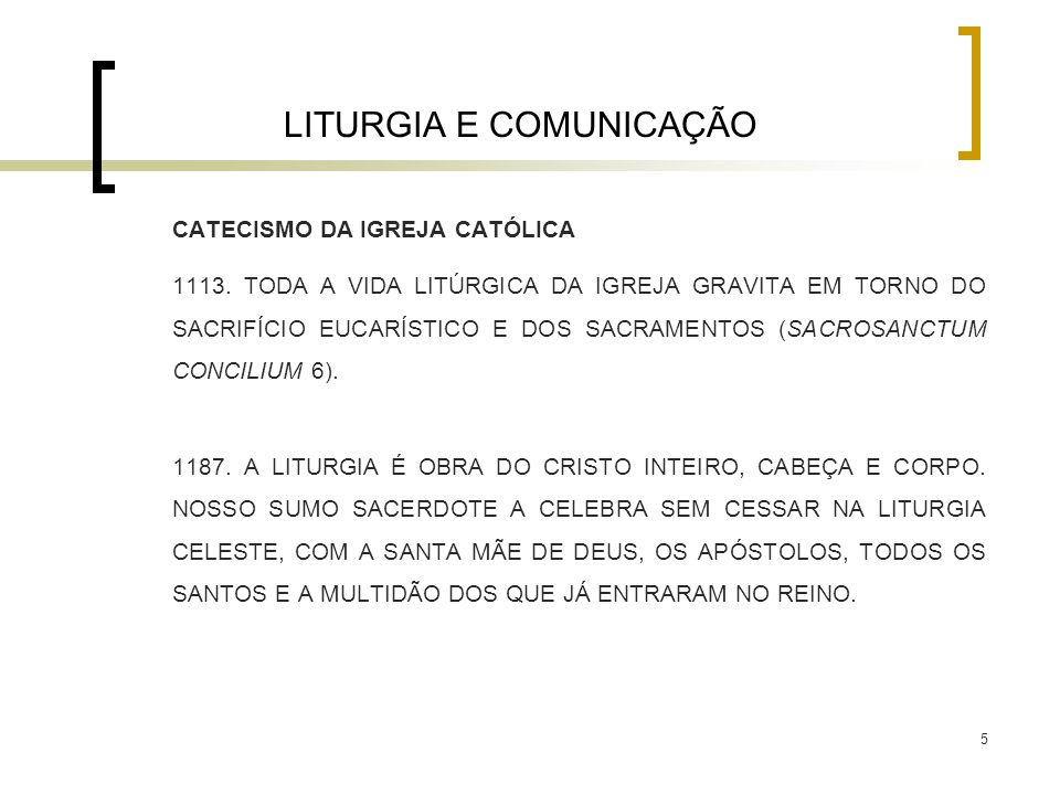 5 LITURGIA E COMUNICAÇÃO CATECISMO DA IGREJA CATÓLICA 1113. TODA A VIDA LITÚRGICA DA IGREJA GRAVITA EM TORNO DO SACRIFÍCIO EUCARÍSTICO E DOS SACRAMENT