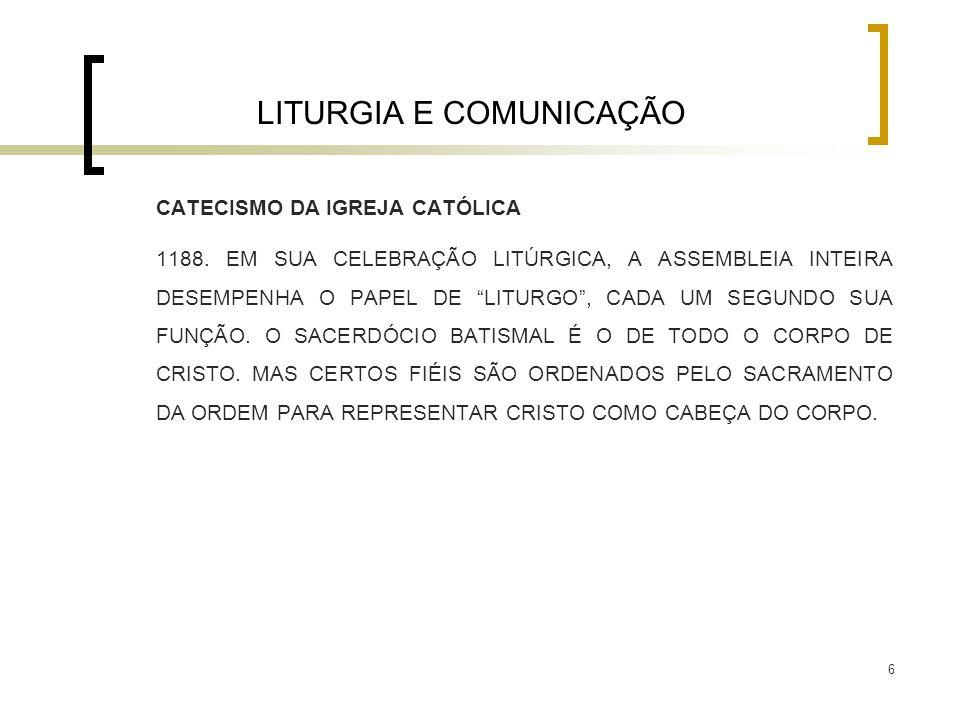 """6 LITURGIA E COMUNICAÇÃO CATECISMO DA IGREJA CATÓLICA 1188. EM SUA CELEBRAÇÃO LITÚRGICA, A ASSEMBLEIA INTEIRA DESEMPENHA O PAPEL DE """"LITURGO"""", CADA UM"""