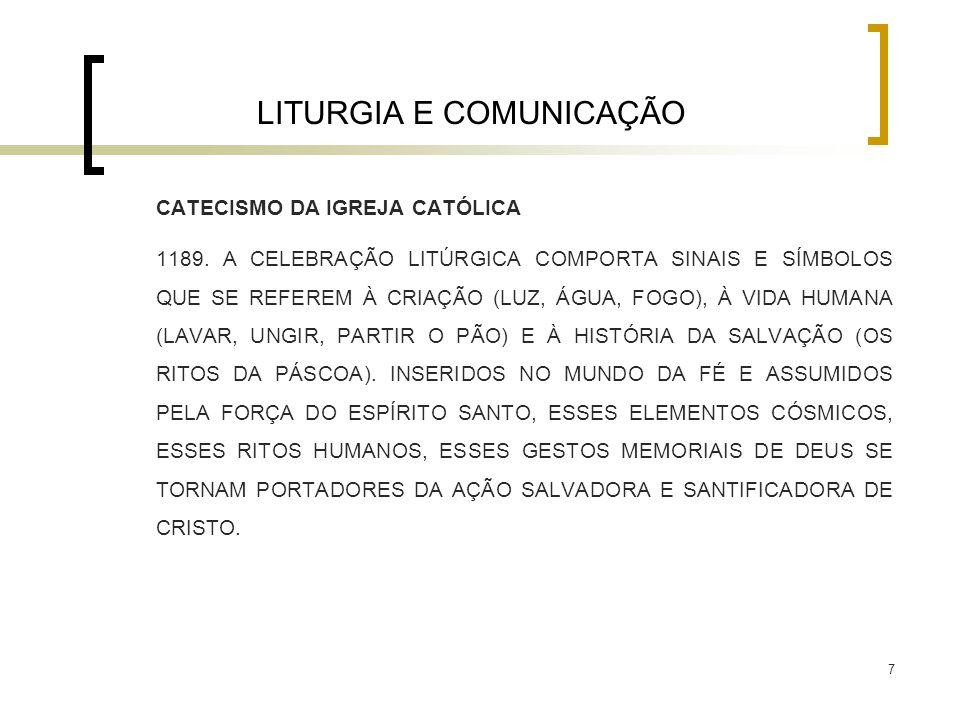 7 LITURGIA E COMUNICAÇÃO CATECISMO DA IGREJA CATÓLICA 1189. A CELEBRAÇÃO LITÚRGICA COMPORTA SINAIS E SÍMBOLOS QUE SE REFEREM À CRIAÇÃO (LUZ, ÁGUA, FOG