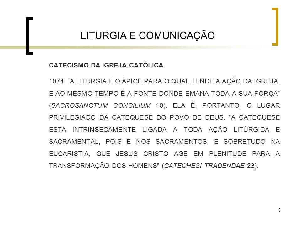 """8 LITURGIA E COMUNICAÇÃO CATECISMO DA IGREJA CATÓLICA 1074. """"A LITURGIA É O ÁPICE PARA O QUAL TENDE A AÇÃO DA IGREJA, E AO MESMO TEMPO É A FONTE DONDE"""