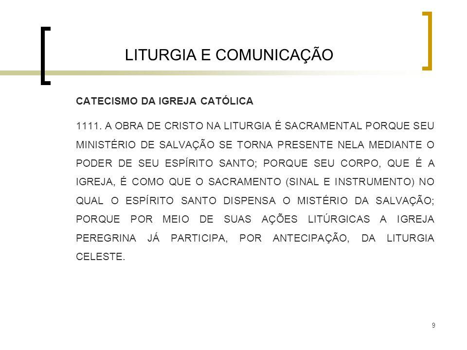 9 LITURGIA E COMUNICAÇÃO CATECISMO DA IGREJA CATÓLICA 1111. A OBRA DE CRISTO NA LITURGIA É SACRAMENTAL PORQUE SEU MINISTÉRIO DE SALVAÇÃO SE TORNA PRES