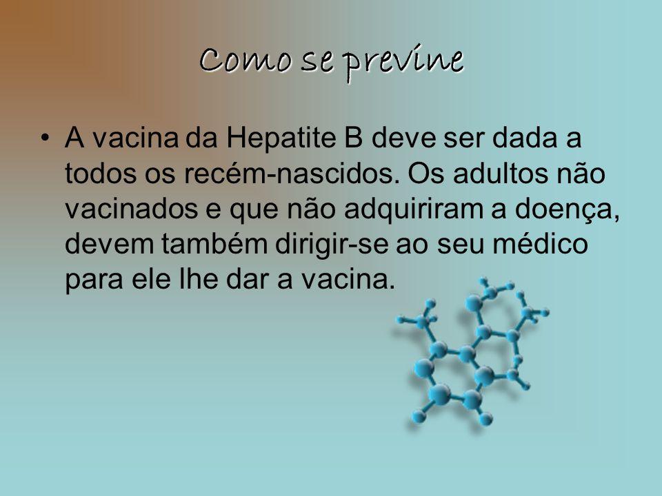 Como se previne •A vacina da Hepatite B deve ser dada a todos os recém-nascidos. Os adultos não vacinados e que não adquiriram a doença, devem também