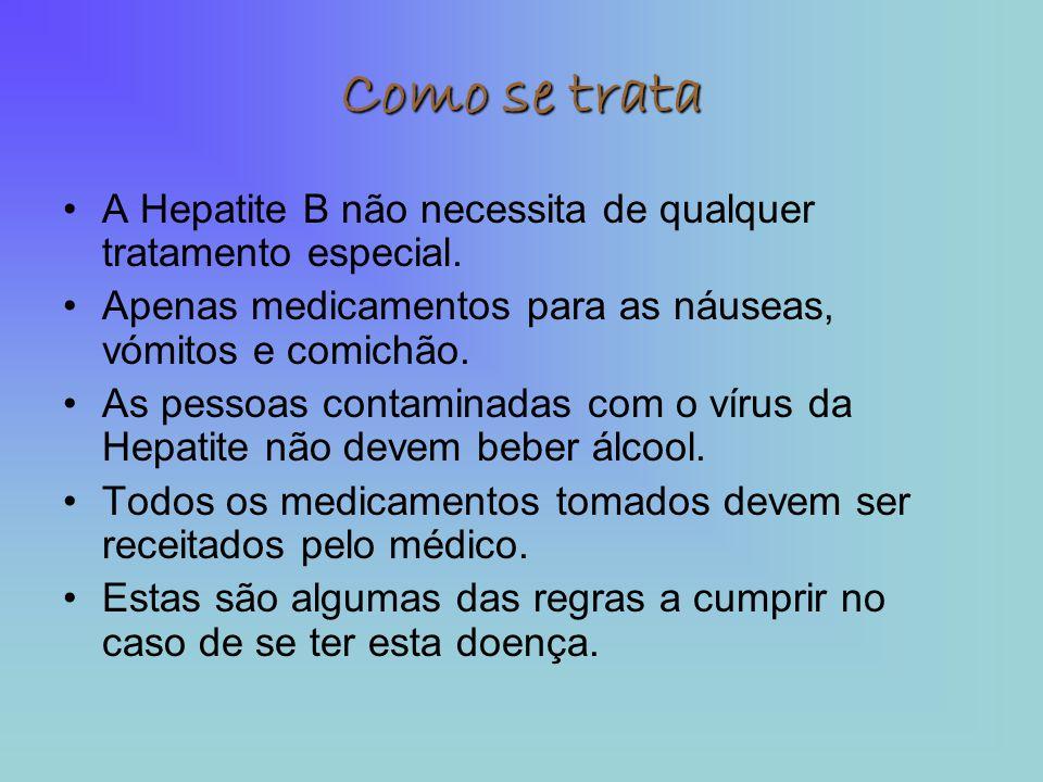 Como se trata •A Hepatite B não necessita de qualquer tratamento especial. •Apenas medicamentos para as náuseas, vómitos e comichão. •As pessoas conta