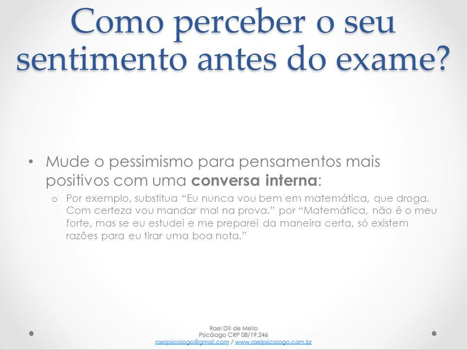 Como perceber o seu sentimento antes do exame? • Mude o pessimismo para pensamentos mais positivos com uma conversa interna : o Por exemplo, substitua