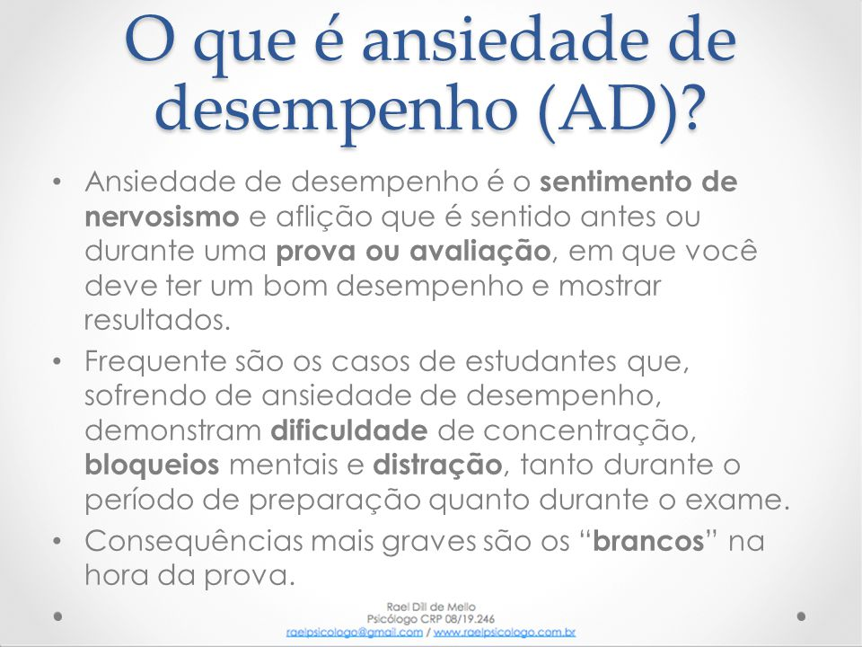 Existem dois tipos de AD: • A de antecipação, que é o nervosismo, desconforto e profunda insegurança, durante a preparação ou mesmo pelo simples pensamento do teste que será feito.