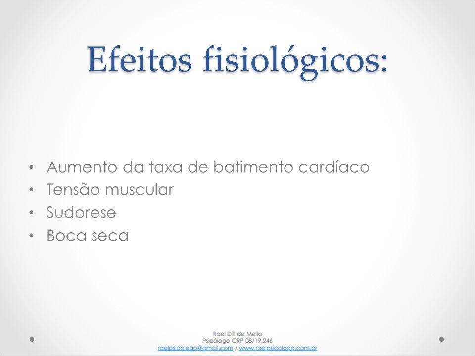 Efeitos fisiológicos: • Aumento da taxa de batimento cardíaco • Tensão muscular • Sudorese • Boca seca