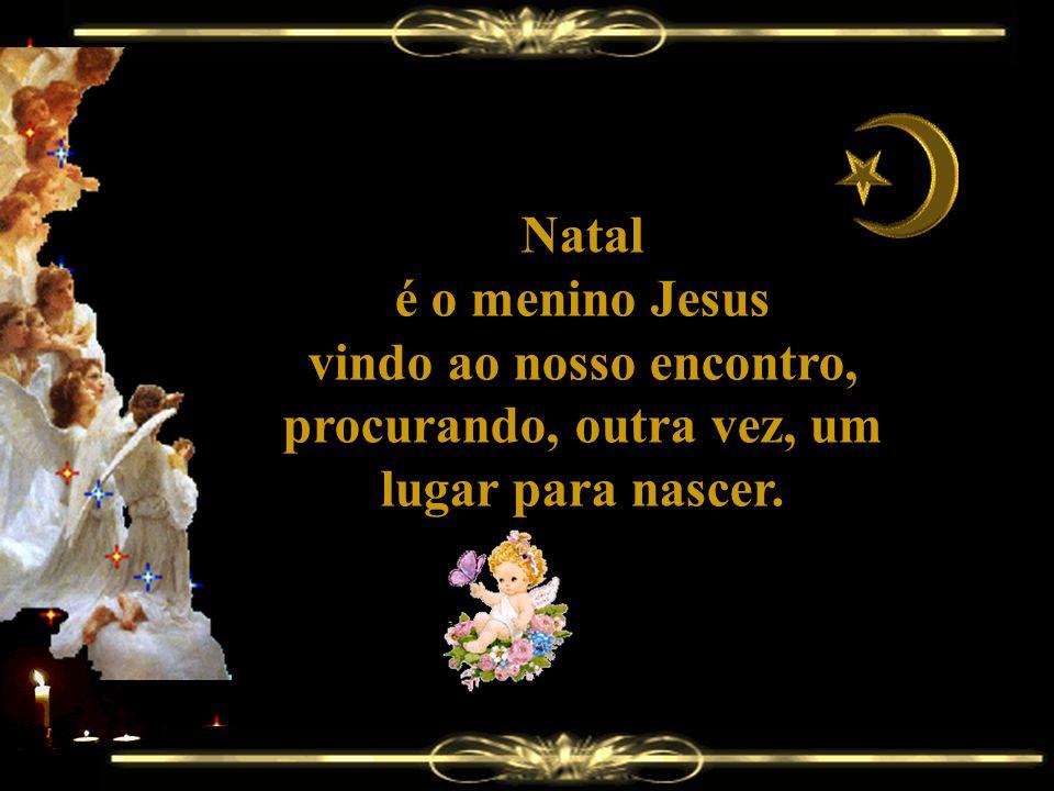 Natal é o menino Jesus vindo ao nosso encontro, procurando, outra vez, um lugar para nascer.